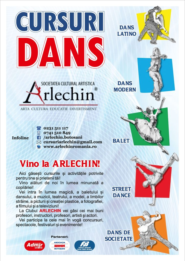 """Scoala de Dans ARLECHIN Botosani – School Dance Community – http://www.arlechinbtro.wordpress.com  CURSURILE DE DANS POTRIVITE PENTRU TINE ŞI PRIETENII TĂI  Vezi când şi unde au loc repetiţiile pentru copii şi tinerii cu pasiune pentru dans!  Cristina-Todi-Romania-Dance-Tour-Arlechin-Botosani-Colegiul-de-Arta-Octav-Bancila-Iasi-2 (1)  Cursurile Şcolii de dans """"Arlechin"""" sunt organizate pe grupe, niveluri si module :  KIDS DANCE – pentru copii  STUDENTS DANCE – pentru elevi  YOUNG DANCE – pentru tineri  SOCIAL DANCE – pentru adulti si grupuri de amatori  DANSURILE DE SOCIETATE  – Vals lent, Tango, Vals vienez, Foxtrot, Samba, Cha cha, Rumba, Jive  DANSURILE LATINO  – Salsa, Bachata, Merengue, Rueda, Zouk  STRET DANCE– breakdancing, hip hop dance, krumping, liquid dancing, locking, popping, celebrul robot, tutting-ul si uprock-ul.  DANS AEROBIC  – coregrafii pentru grupuri organizate  – sedinte particulare / individualizate pentru incepatori  DANS MODERN  – tematic, stilizat, contemporan, freestyller  DANS POPULAR  – traditional, etno  concurs-balet-arlechin-botosani-7-11-2015-13-of-352  Scopul cursurilor de dans  din cadrul scolii noastre, este ca practicantii acestei activitati, sa-si insuseasca miscarile de baza din Dansul Clasic, Balet, Dans Contemporan, Dans stilizat, Dansurile Sportive, Latino- Americane si Moderne, printr-o metoda atractiva, placuta,usoara, de invatare. Tot ce invata la cursurile de initiere in dans constituie o baza de pregatire pentru selectionarea si pregatirea lor pentru cursurile de avansati si performanta din Dansul Modern, Sportiv si nu numai.  cursuri-de-dans-arlechin-3-960x600  Principiile pe care se bazeaza cursurile de gimnastica si dans pentru sunt:  – ritmica  – muzicalitate  – coordonarea miscarilor  – pozitia corecta a corpului in gimnastica si dans  – atitudinea si expresivitatea corporala  – integrare partticipare socializare  – se folosesc in timpul cursurilor de dans jocuri distractive si tehnici variate predare, pentru a men"""